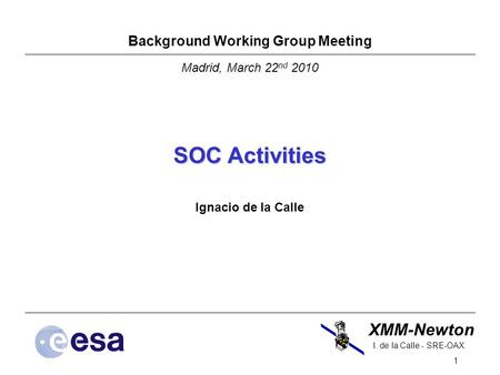 XMM-Newton 1 I. de la Calle - SRE-OAX Background Working Group Meeting Madrid, March 22 nd 2010 SOC Activities Ignacio de la Calle.