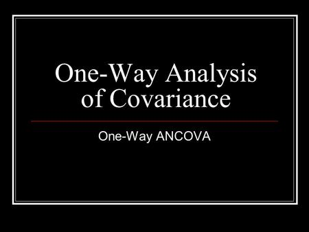 One-Way Analysis of Covariance One-Way ANCOVA. ANCOVA Allows you to compare mean differences in 1 or more groups with 2+ levels (just like a regular ANOVA),