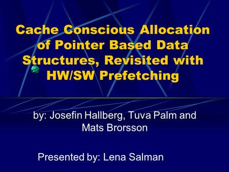 Cache Conscious Allocation of Pointer Based Data Structures, Revisited with HW/SW Prefetching by: Josefin Hallberg, Tuva Palm and Mats Brorsson Presented.