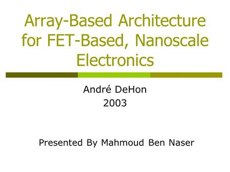 Array-Based Architecture for FET-Based, Nanoscale Electronics André DeHon 2003 Presented By Mahmoud Ben Naser.