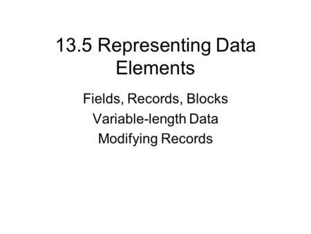 13.5 Representing Data Elements Fields, Records, Blocks Variable-length Data Modifying Records.