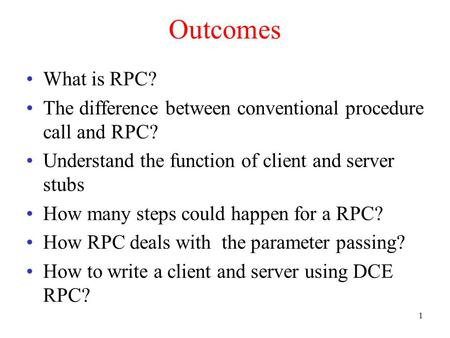 1 Outcomes What is RPC? The difference between conventional procedure call and RPC? Understand the function of client and server stubs How many steps could.