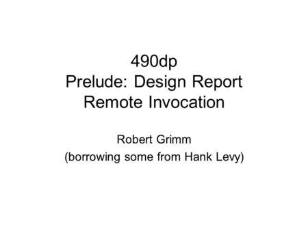 490dp Prelude: Design Report Remote Invocation Robert Grimm (borrowing some from Hank Levy)