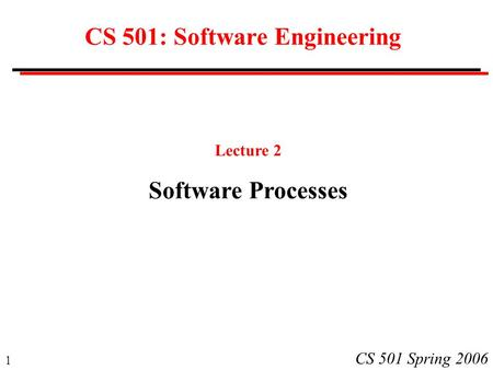 1 CS 501 Spring 2006 CS 501: Software Engineering Lecture 2 Software Processes.