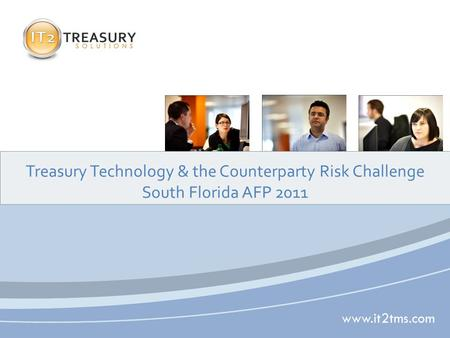 Www.it2tms.com Treasury Technology & the Counterparty Risk Challenge South Florida AFP 2011.