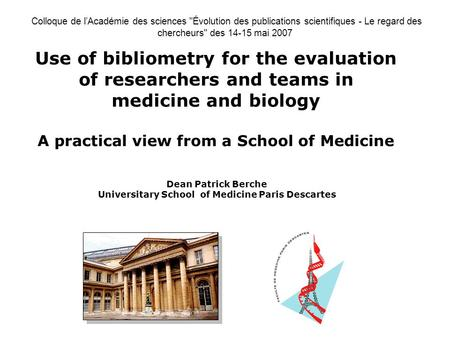 Use of bibliometry for the evaluation of researchers and teams in medicine and biology A practical view from a School of Medicine Dean Patrick Berche Universitary.
