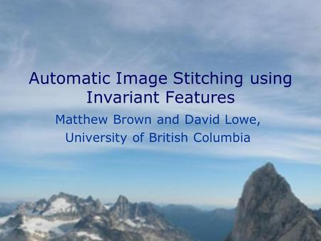 Automatic Image Stitching using Invariant Features Matthew Brown and David Lowe, University of British Columbia.