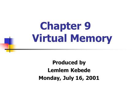 Chapter 9 Virtual Memory Produced by Lemlem Kebede Monday, July 16, 2001.