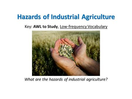 Hazards of Industrial Agriculture Key: AWL to Study, Low-frequency Vocabulary What are the hazards of industrial agriculture?