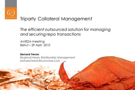 1 Triparty Collateral Management The efficient outsourced solution for managing and securing repo transactions AMEDA meeting Beirut – 29 April 2010 Bernard.