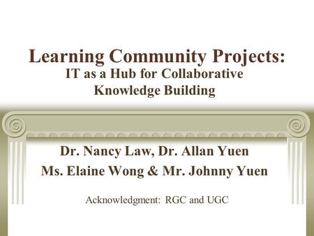 Learning Community Projects: IT as a Hub for Collaborative Knowledge Building Dr. Nancy Law, Dr. Allan Yuen Ms. Elaine Wong & Mr. Johnny Yuen Acknowledgment: