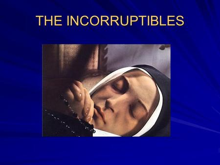 THE INCORRUPTIBLES. There are more than 250 Incorruptibles in the list of Catholic Saints. The bodies of these saints are free of decomposition regardless.