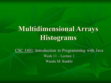 Multidimensional Arrays Histograms CSC 1401: Introduction to Programming with Java Week 11 – Lecture 1 Wanda M. Kunkle.