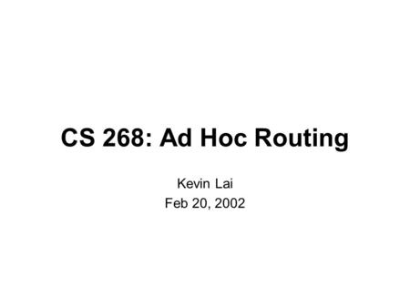 CS 268: Ad Hoc Routing Kevin Lai Feb 20, 2002. Ad Hoc Motivation  Internet goal: decentralized control -someone still has to deploy.