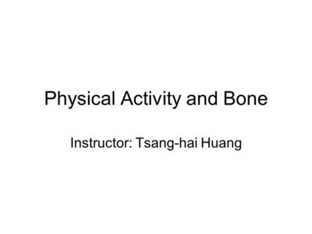 Physical Activity and Bone Instructor: Tsang-hai Huang.