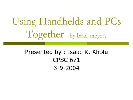 Using Handhelds and PCs Together by brad meyers Presented by : Isaac K. Aholu CPSC 671 3-9-2004.