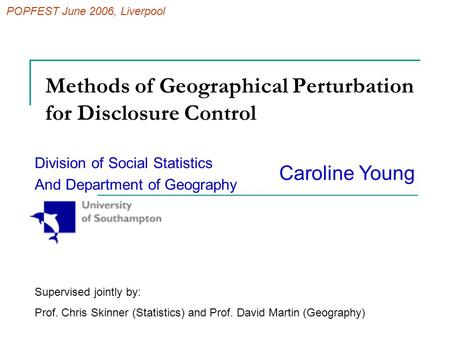 Methods of Geographical Perturbation for Disclosure Control Division of Social Statistics And Department of Geography Caroline Young Supervised jointly.