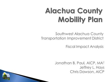 Alachua County Mobility Plan Southwest Alachua County Transportation Improvement District Jonathan B. Paul, AICP, MA 2 Jeffrey L. Hays Chris Dawson, AICP.
