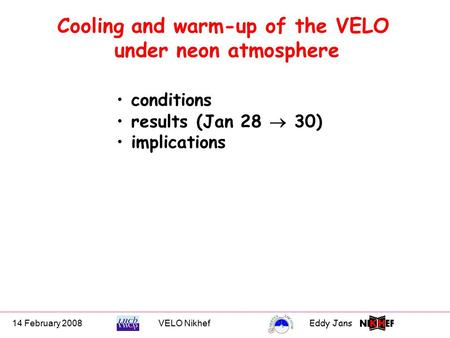 14 February 2008VELO NikhefEddy Jans 0 Cooling and warm-up of the VELO under neon atmosphere conditions results (Jan 28  30) implications.