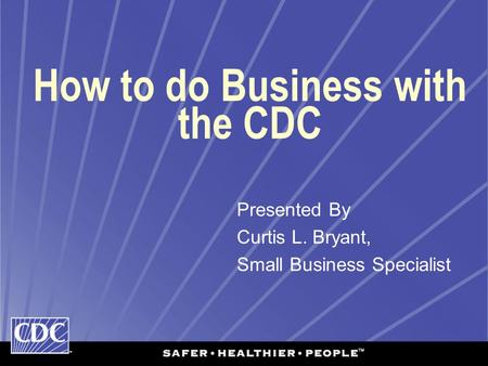 How to do Business with the CDC Presented By Curtis L. Bryant, Small Business Specialist.