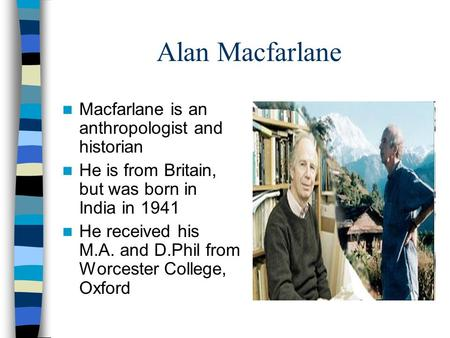 Alan Macfarlane Macfarlane is an anthropologist and historian He is from Britain, but was born in India in 1941 He received his M.A. and D.Phil from Worcester.