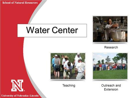 University of Nebraska  Lincoln R School of Natural Resources Water Center Research Outreach and Extension Teaching.