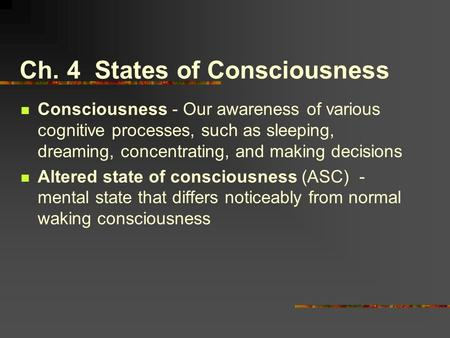 Ch. 4 States of Consciousness Consciousness - Our awareness of various cognitive processes, such as sleeping, dreaming, concentrating, and making decisions.