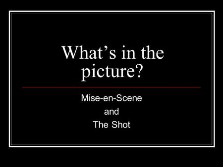 What's in the picture? Mise-en-Scene and The Shot.
