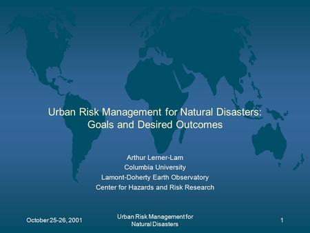 October 25-26, 2001 Urban Risk Management for Natural Disasters 1 Urban Risk Management for Natural Disasters: Goals and Desired Outcomes Arthur Lerner-Lam.
