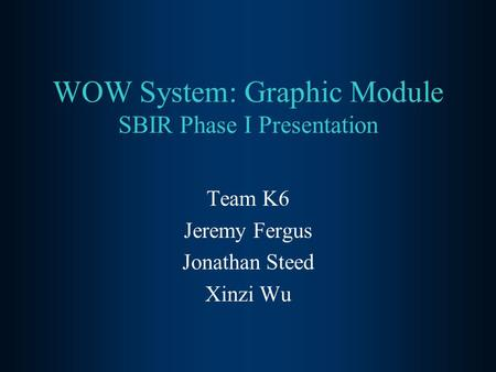 WOW System: Graphic Module SBIR Phase I Presentation Team K6 Jeremy Fergus Jonathan Steed Xinzi Wu.