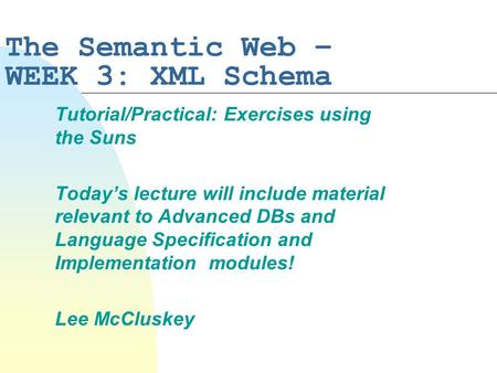 The Semantic Web – WEEK 3: XML Schema Tutorial/Practical: Exercises using the Suns Today's lecture will include material relevant to Advanced DBs and Language.