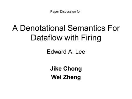 A Denotational Semantics For Dataflow with Firing Edward A. Lee Jike Chong Wei Zheng Paper Discussion for.