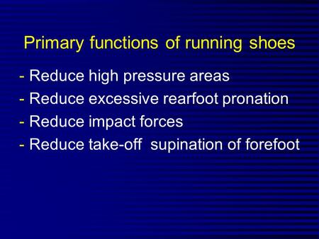 Primary functions of running shoes -Reduce high pressure areas -Reduce excessive rearfoot pronation -Reduce impact forces -Reduce take-off supination of.