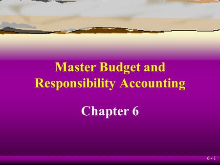 6 - 1 Chapter 6 Master Budget and Responsibility Accounting.