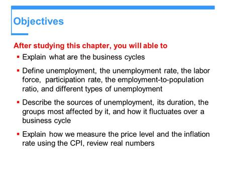 Objectives After studying this chapter, you will able to  Explain what are the business cycles  Define unemployment, the unemployment rate, the labor.