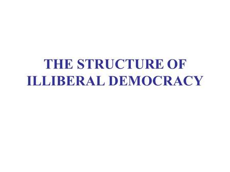 THE STRUCTURE OF ILLIBERAL DEMOCRACY. ASSIGNMENTS Capacity and Performance (5/10) Smith, ch. 8, plus Corrales and Levitsky Illiberal Democracy (5/17)