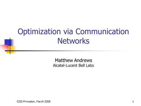 CISS Princeton, March 20081 Optimization via Communication Networks Matthew Andrews Alcatel-Lucent Bell Labs.