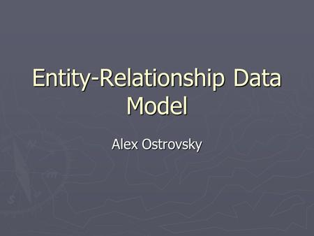 Entity-Relationship Data Model Alex Ostrovsky. Presentation Overview ► Short historical overview ► Elements of E-R Model ► Basic organization & relationships.