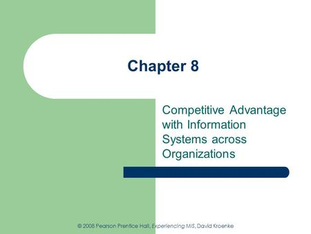 Chapter 8 Competitive Advantage with Information Systems across Organizations © 2008 Pearson Prentice Hall, Experiencing MIS, David Kroenke.