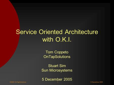 1©2005 OnTapSolutions5 December 2005 Service Oriented Architecture with O.K.I. Tom Coppeto OnTapSolutions Stuart Sim Sun Microsystems 5 December 2005.