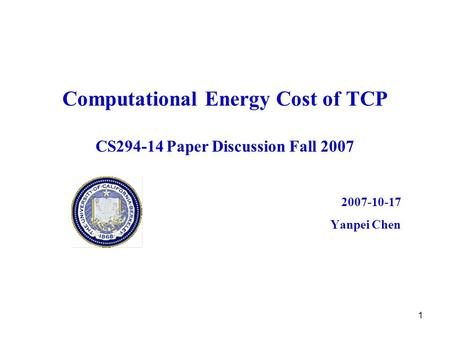 1 Computational Energy Cost of TCP CS294-14 Paper Discussion Fall 2007 2007-10-17 Yanpei Chen.