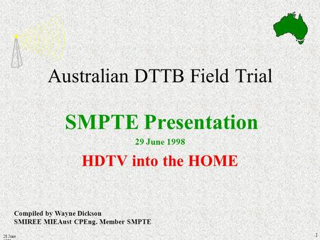 28 June 1998 1 Australian DTTB Field Trial SMPTE Presentation 29 June 1998 HDTV into the HOME Compiled by Wayne Dickson SMIREE MIEAust CPEng. Member SMPTE.