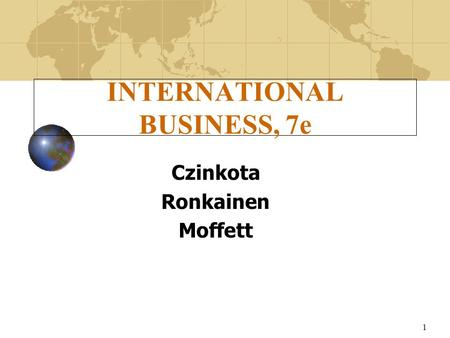 1 INTERNATIONAL BUSINESS, 7e Czinkota Ronkainen Moffett.