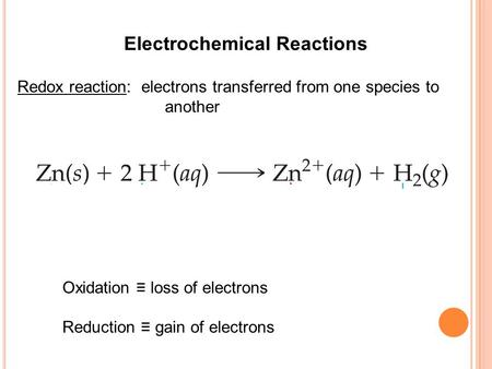 Electrochemical Reactions Redox reaction: electrons transferred from one species to another Oxidation ≡ loss of electrons Reduction ≡ gain of electrons.