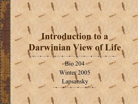 Introduction to a Darwinian View of Life Bio 204 Winter 2005 Lapsansky.