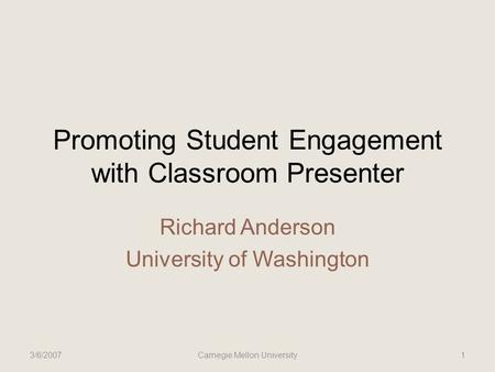 Promoting Student Engagement with Classroom Presenter Richard Anderson University of Washington 3/6/2007Carnegie Mellon University1.