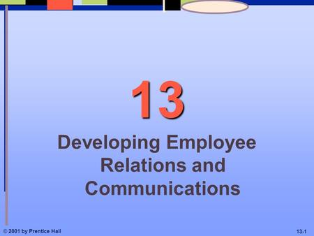 © 2001 by Prentice Hall 13-1 13 Developing Employee Relations and Communications.