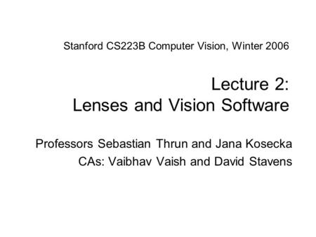 Sebastian Thrun & Jana Kosecka CS223B Computer Vision, Winter 2007 Stanford CS223B Computer Vision, Winter 2006 Lecture 2: Lenses and Vision Software.