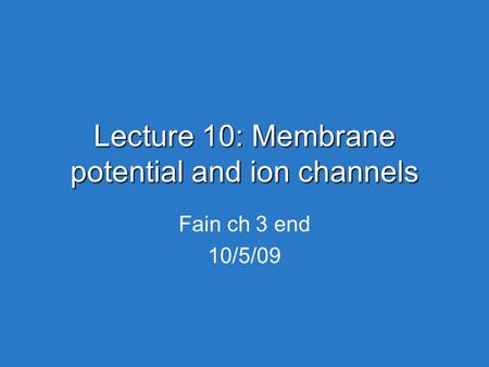 Lecture 10: Membrane potential and ion channels Fain ch 3 end 10/5/09.