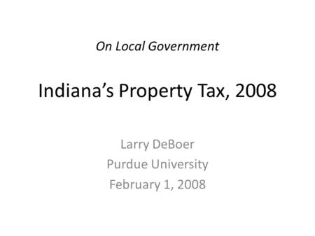 On Local Government Indiana's Property Tax, 2008 Larry DeBoer Purdue University February 1, 2008.